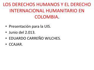 LOS DERECHOS HUMANOS Y EL DERECHO INTERNACIONAL HUMANITARIO EN COLOMBIA .