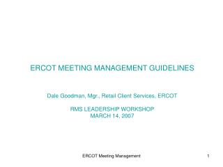 ERCOT MEETING MANAGEMENT GUIDELINES Dale Goodman, Mgr., Retail Client Services, ERCOT