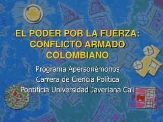 EL PODER POR LA FUERZA: CONFLICTO ARMADO COLOMBIANO