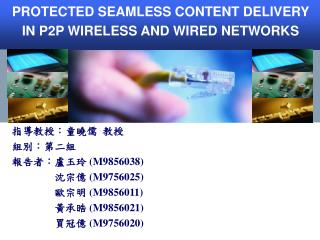 PROTECTED SEAMLESS CONTENT DELIVERY IN P2P WIRELESS AND WIRED NETWORKS