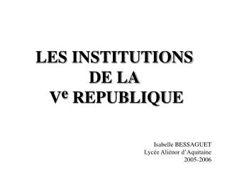 LES INSTITUTIONS DE LA  V e  REPUBLIQUE