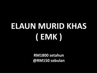ELAUN MURID KHAS ( EMK ) RM1800 setahun @RM150 sebulan