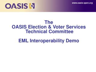 The  OASIS Election  & Voter Services  Technical Committee EML Interoperability Demo