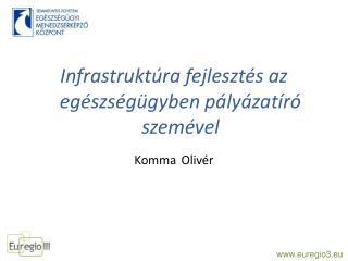 Infrastruktúra fejlesztés az egészségügyben pályázatíró  szemével Komma Olivér
