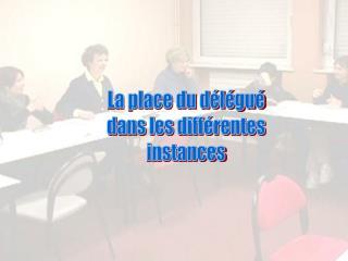 La place du délégué dans les différentes instances