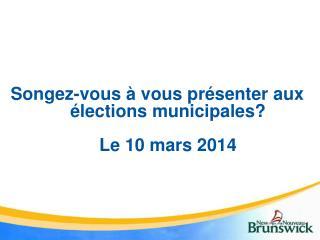 Songez-vous à vous présenter aux élections municipales? Le 10 mars 2014