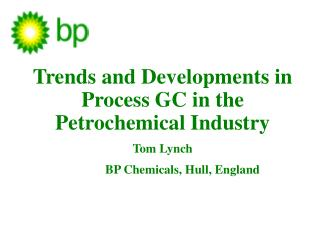 Trends and Developments in Process GC in the Petrochemical Industry Tom Lynch