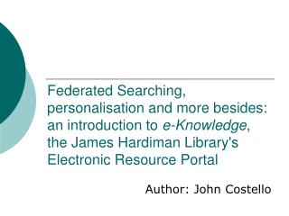 Federated Searching, personalisation and more besides: an introduction to e-Knowledge, the James Hardiman Librarys Elect