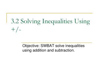 3.2 Solving Inequalities Using +/-