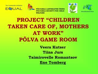 "PROJECT ""CHILDREN TAKEN CARE OF, MOTHERS AT WORK"" PÕLVA GAME ROOM"