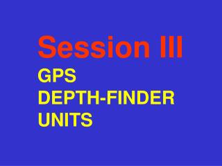 Session III GPS  DEPTH-FINDER UNITS