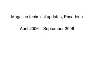 Magellan technical updates, Pasadena April 2006 – September 2006