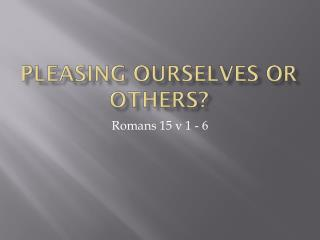 Pleasing ourselves or others?