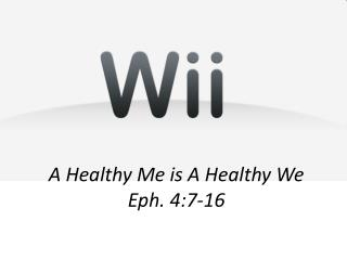 A Healthy Me is A Healthy We Eph. 4:7-16