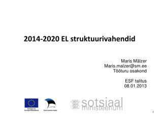 2014-2020 EL struktuurivahendid Maris Mälzer Maris.malzer@sm.ee Tööturu osakond ESF talitus