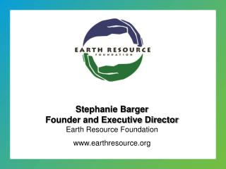 Stephanie Barger Founder and Executive Director Earth Resource Foundation earthresource
