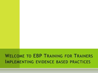 Welcome to EBP Training for Trainers Implementing evidence based practices