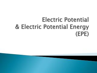 Electric Potential  & Electric Potential Energy (EPE)
