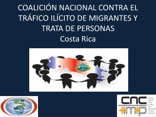 COALICIÓN NACIONAL CONTRA EL TRÁFICO ILÍCITO DE MIGRANTES Y TRATA DE PERSONAS Costa Rica