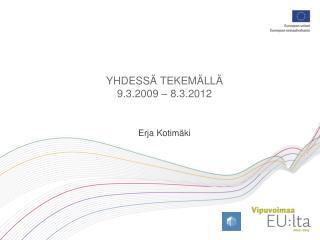 YHDESSÄ TEKEMÄLLÄ 9.3.2009 – 8.3.2012 Erja Kotimäki