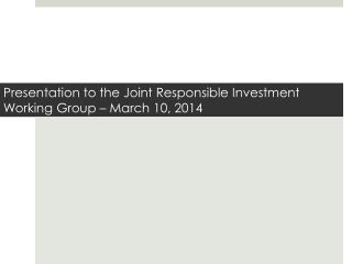 Presentation to the  Joint Responsible Investment  Working Group � March 10, 2014