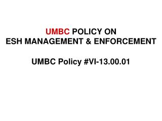 UMBC  POLICY ON  ESH MANAGEMENT & ENFORCEMENT UMBC Policy #VI-13.00.01