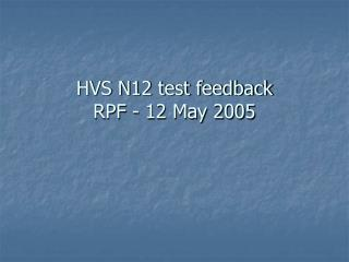 HVS N12 test feedback RPF - 12 May 2005