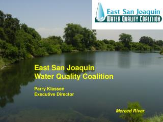 East San Joaquin  Water Quality Coalition Parry Klassen Executive Director 					Merced River