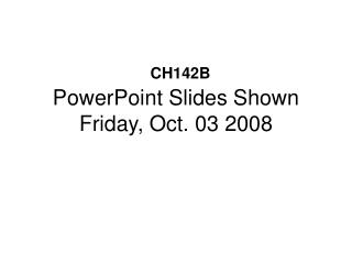 PowerPoint Slides Shown Friday, Oct. 03 2008