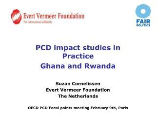 PCD impact studies in Practice Ghana and Rwanda Suzan Cornelissen Evert Vermeer Foundation