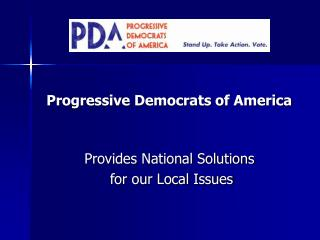 Progressive Democrats of America Provides National Solutions  for our Local Issues