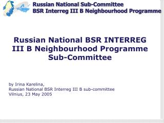 Russian National  BSR  INTERREG III B Neighbourhood Programme  Sub-Committee by  Irina Karelina,