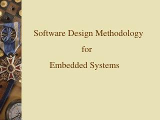 Software Design Methodology 			for 	Embedded Systems