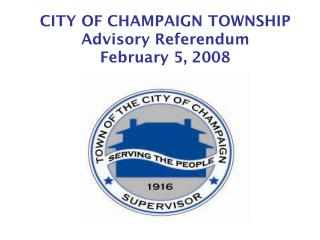 CITY OF CHAMPAIGN TOWNSHIP Advisory Referendum February 5, 2008