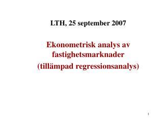 LTH, 25 september 2007 Ekonometrisk analys av fastighetsmarknader (tillämpad regressionsanalys)