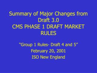 Summary of Major Changes from Draft 3.0 CMS PHASE 1 DRAFT MARKET RULES