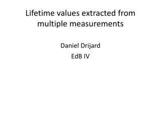 Lifetime values extracted from multiple measurements Daniel Drijard EdB IV