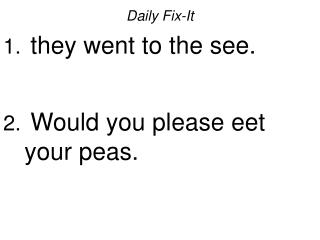 Daily Fix-It they went to the see. Would you please eet your peas.