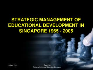 STRATEGIC MANAGEMENT OF EDUCATIONAL DEVELOPMENT IN SINGAPORE 1965 - 2005