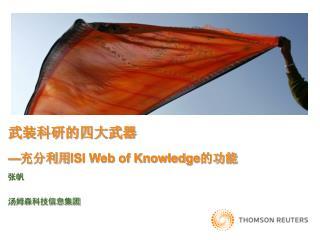 武装科研的四大武器 — 充分利用 ISI Web of Knowledge 的功能 张帆 汤姆森科技信息集团