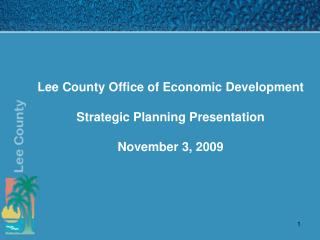 Lee County Office of Economic Development  Strategic Planning Presentation November 3, 2009