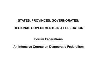 STATES, PROVINCES, GOVERNORATES:  REGIONAL GOVERNMENTS IN A FEDERATION   Forum Federations  An Intensive Course on Democ