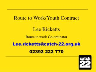 Route to Work/Youth Contract Lee Ricketts Route to work Co-ordinator Lee.ricketts@catch-22.uk