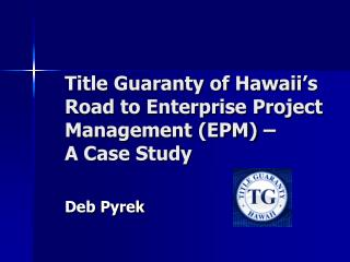 Title Guaranty of Hawaii's  Road to Enterprise Project Management (EPM) –  A Case Study