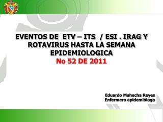 EVENTOS DE  ETV – ITS  / ESI . IRAG Y ROTAVIRUS HASTA LA SEMANA EPIDEMIOLOGICA  No  52  DE 2011
