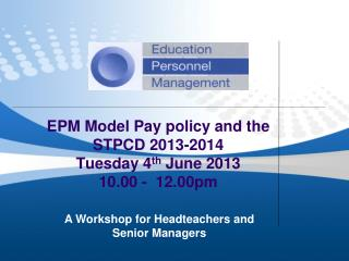 EPM Model Pay policy and the STPCD 2013-2014  Tuesday 4 th  June 2013 10.00 -  12.00pm