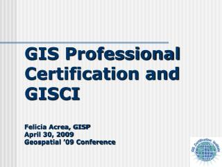 GIS Professional Certification and GISCI  Felicia Acrea, GISP  April 30, 2009 Geospatial  09 Conference