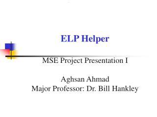 ELP Helper MSE Project Presentation I Aghsan Ahmad Major Professor: Dr. Bill Hankley