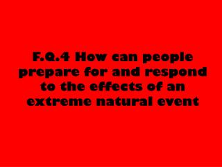 F.Q.4 How can people prepare for and respond to the effects of an extreme natural event