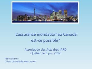 L'assurance inondation au Canada: est-ce possible? Association des Actuaires IARD